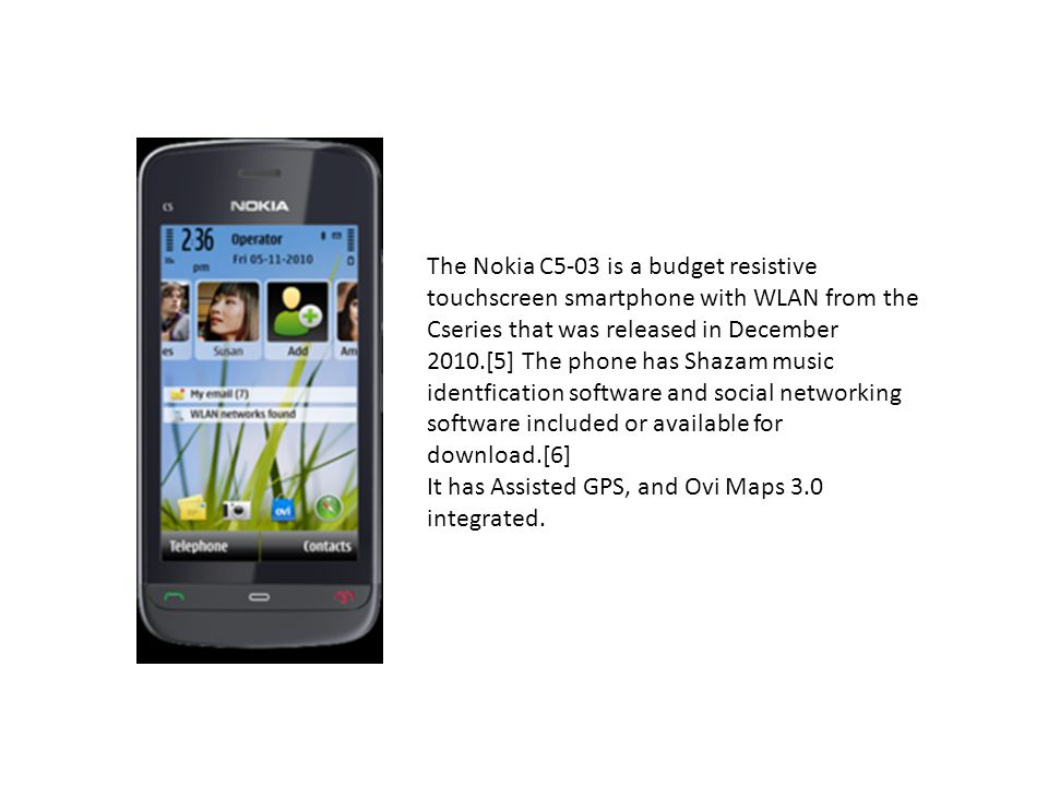 The Nokia C5-03 is a budget resistive touchscreen smartphone with WLAN from the Cseries that was released in December 2010.[5] The phone has Shazam music identfication software and social networking software included or available for download.[6]